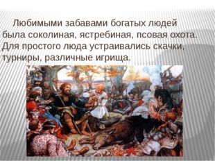 Любимыми забавами богатых людей была соколиная, ястребиная, псовая охота. Д