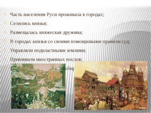 Часть населения Руси проживала в городах; Селились князья; Размещалась княжес