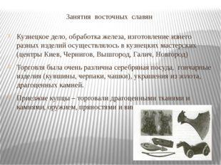 Занятия восточных славян Кузнецкое дело, обработка железа, изготовление изнег