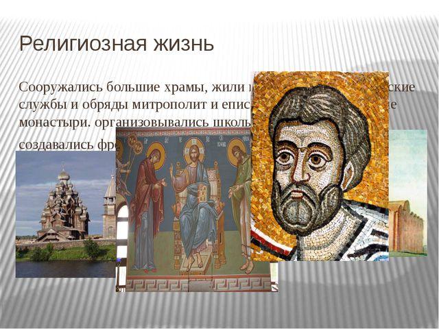 Религиозная жизнь Сооружались большие храмы, жили и исполняли христианские сл...