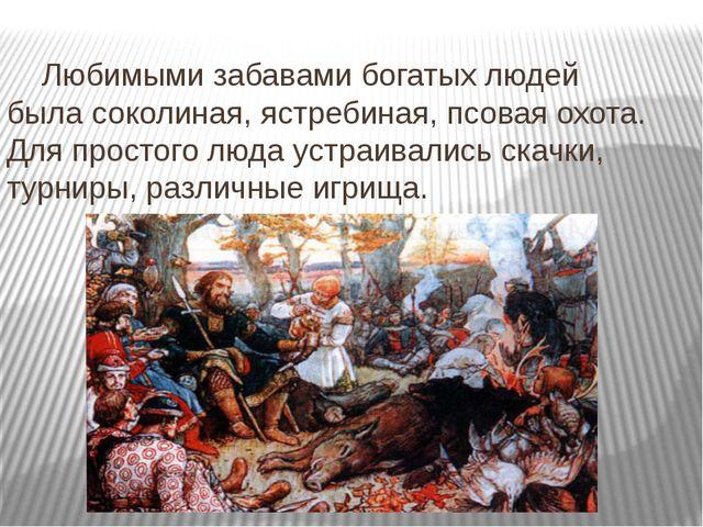Любимыми забавами богатых людей была соколиная, ястребиная, псовая охота. Д...