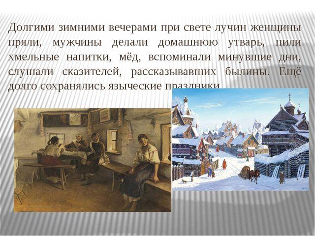 Долгими зимними вечерами при свете лучин женщины пряли, мужчины делали домашн...