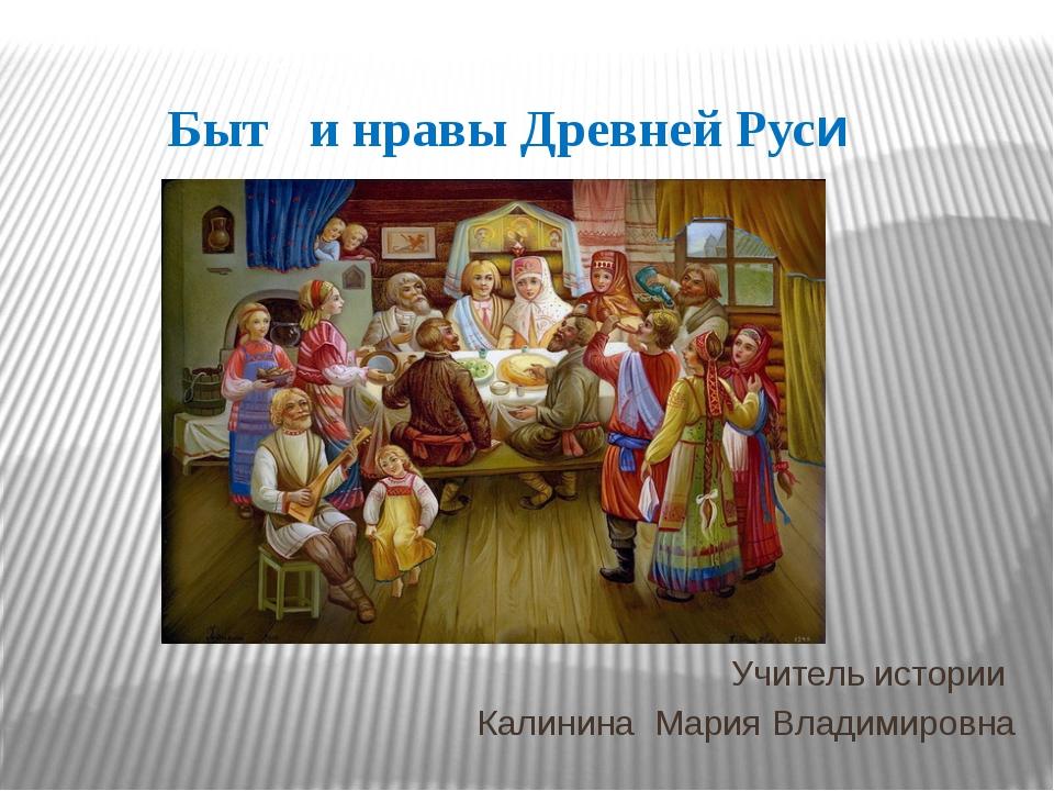 Быт и нравы Древней Руси Учитель истории Калинина Мария Владимировна