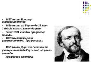 - 1827 жылы Бреслау университетінде - 1829 жылы ол Берлинде 26 жыл үздіксіз