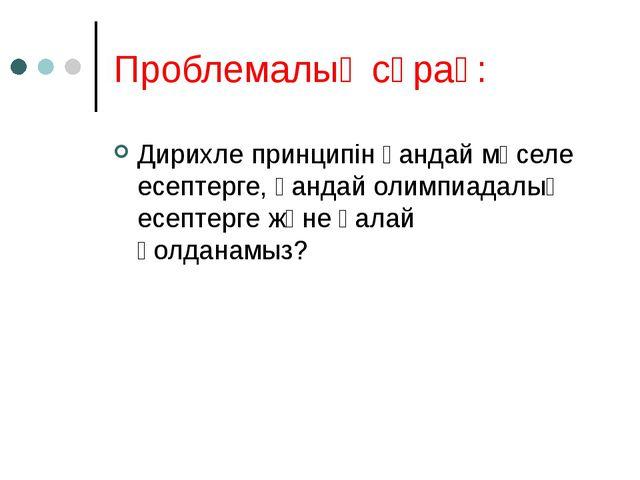 Проблемалық сұрақ: Дирихле принципін қандай мәселе есептерге, қандай олимпиад...