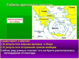 Гибель критского царства. Существуют 2 версии 1.В результате взрыва вулкана о