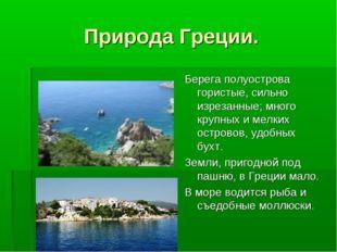 Природа Греции. Берега полуострова гористые, сильно изрезанные; много крупных