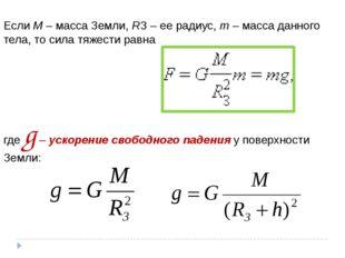 Если M – масса Земли, RЗ – ее радиус, m – масса данного тела, то сила тяжести
