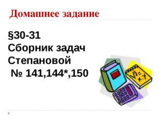 Домашнее задание §30-31 Сборник задач Степановой № 141,144*,150