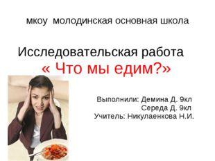 мкоу молодинская основная школа Исследовательская работа « Что мы едим?» Выпо