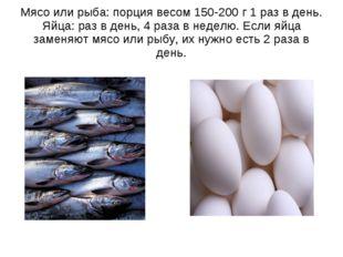 Мясо или рыба: порция весом 150-200 г 1 раз в день. Яйца: раз в день, 4 раза
