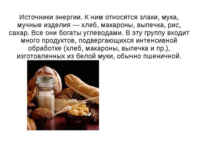 Источники энергии. К ним относятся злаки, мука, мучные изделия — хлеб, макаро...
