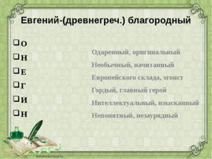 Евгений-(древнегреч.) благородный О Н Е Г И Н Одаренный, оригинальный Необычн