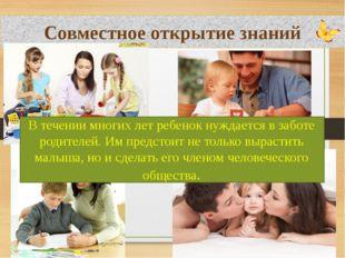 Совместное открытие знаний В течении многих лет ребенок нуждается в заботе р