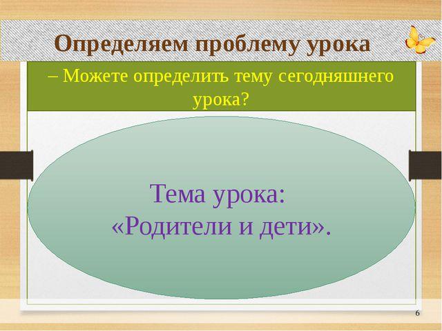 Определяем проблему урока – Можете определить тему сегодняшнего урока? Тема...