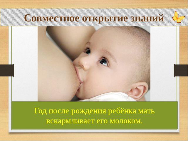 Совместное открытие знаний Год после рождения ребёнка мать вскармливает его...