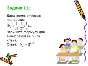 Задача 11; Дана геометрическая прогрессия Запишите формулу для вычисления ее