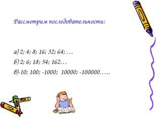 Рассмотрим последовательности: а) 2; 4; 8; 16; 32; 64; … б) 2; 6; 18; 54; 162