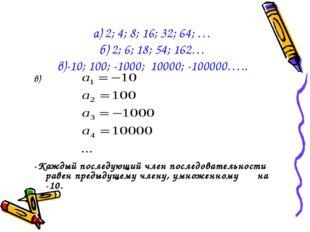 а) 2; 4; 8; 16; 32; 64; … б) 2; 6; 18; 54; 162… в)-10; 100; -1000; 10000; -1