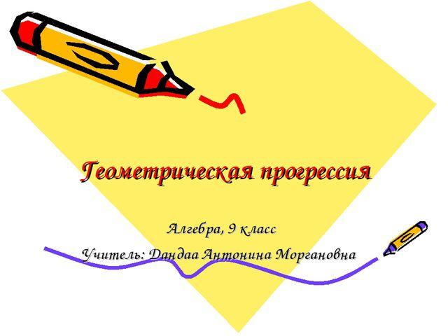 Геометрическая прогрессия Алгебра, 9 класс Учитель: Дандаа Антонина Моргановна