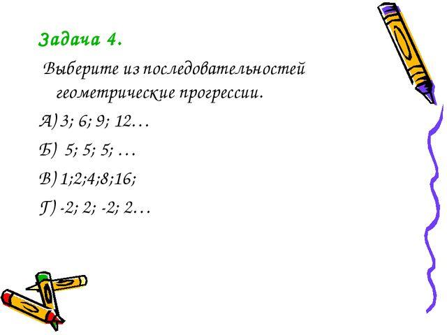 Задача 4. Выберите из последовательностей геометрические прогрессии. А) 3; 6;...