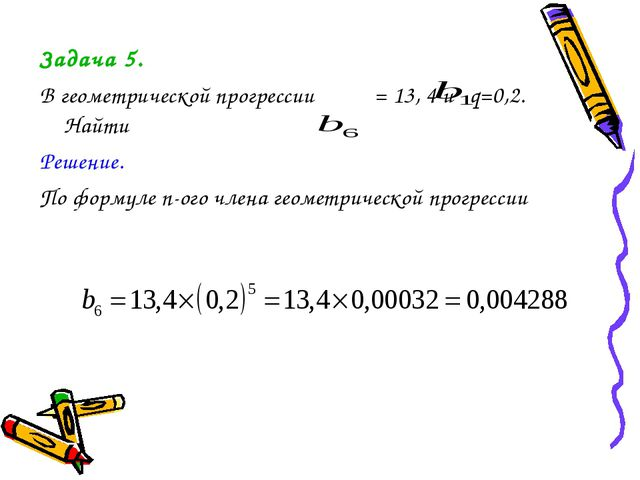 Задача 5. В геометрической прогрессии = 13, 4 и q=0,2. Найти Решение. По форм...
