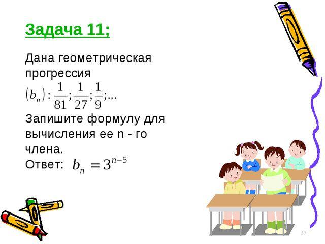 Задача 11; Дана геометрическая прогрессия Запишите формулу для вычисления ее...