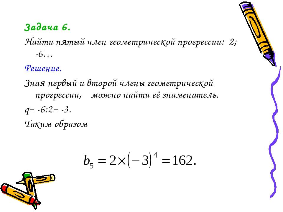 Задача 6. Найти пятый член геометрической прогрессии: 2; -6… Решение. Зная пе...
