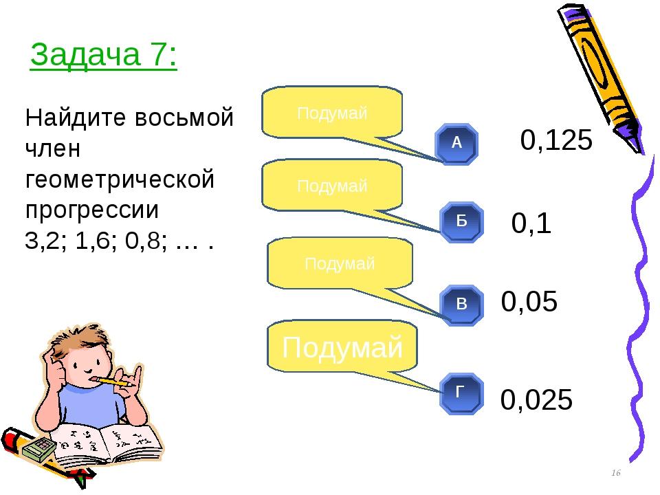 Найдите восьмой член геометрической прогрессии 3,2; 1,6; 0,8; … . * Подумай П...