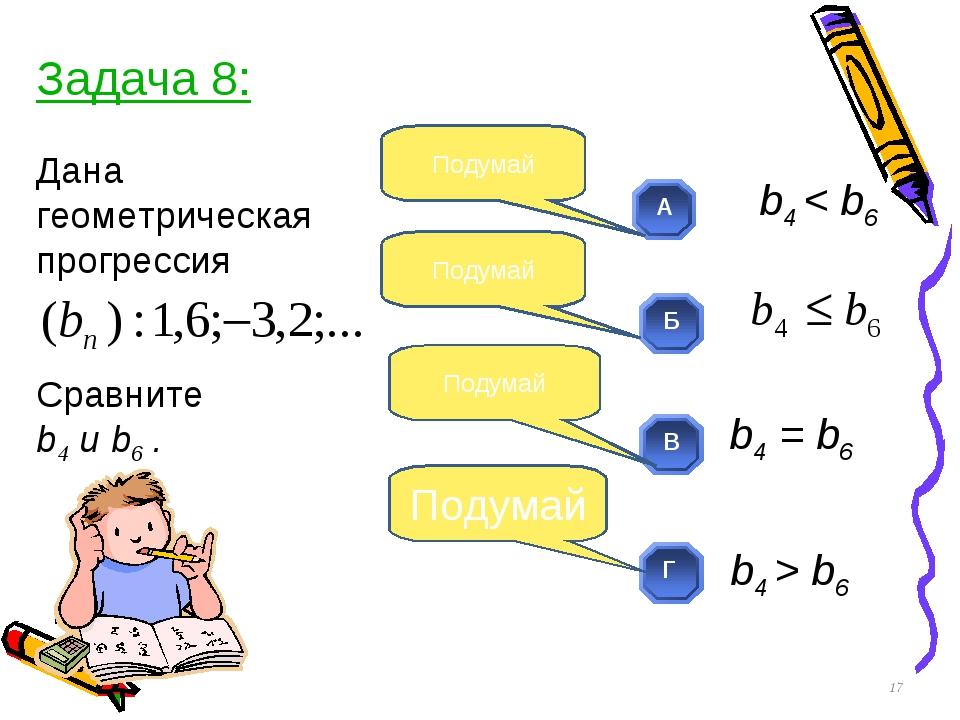 Дана геометрическая прогрессия Сравните b4 и b6 . * Подумай Подумай Подумай П...