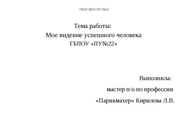 ГБОУ НПО ПУ №22 Тема работы: Мое видение успешного человека ГБПОУ «ПУ№22» Вып...