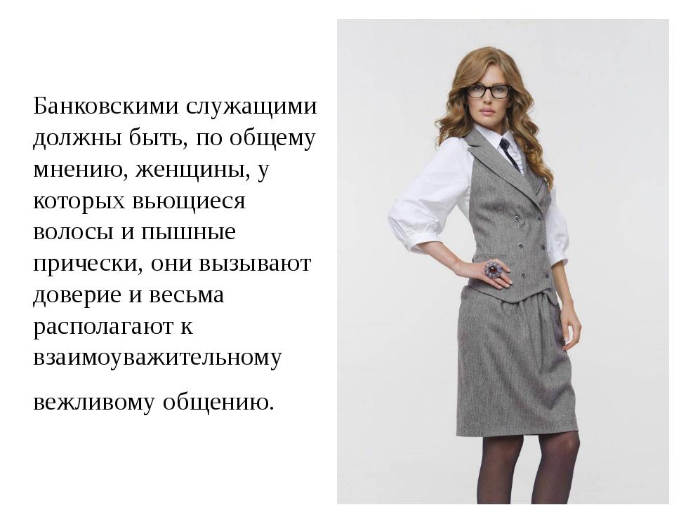 Банковскими служащими должны быть, по общему мнению, женщины, у которых вьющ...