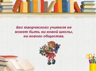 Без творческого учителя не может быть ни новой школы, ни нового общества.