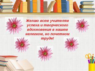 Желаю всем учителям успеха и творческого вдохновения в нашем нелегком, но поч