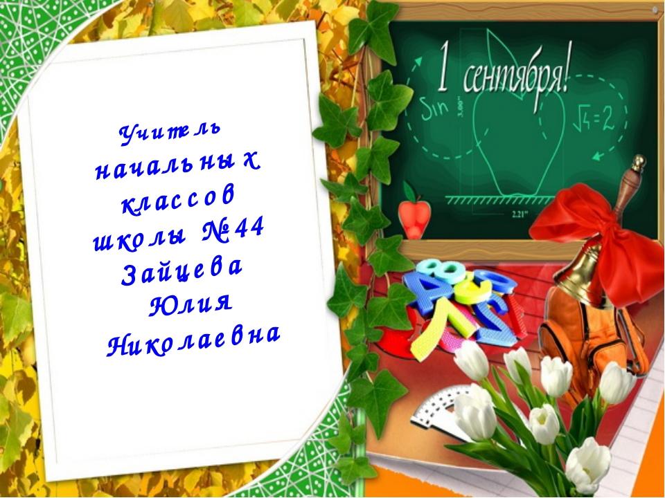 Учитель начальных классов школы №44 Зайцева Юлия Николаевна
