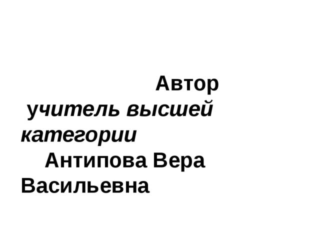 Автор учитель высшей категории Антипова Вера Васильевна