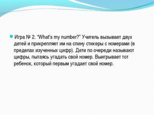 """Игра № 2. """"What's my number?"""" Учитель вызывает двух детей и прикрепляет им на"""