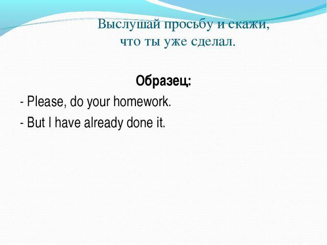 Выслушай просьбу и скажи, что ты уже сделал. Образец: - Please, do your home...