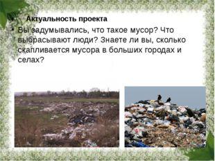 Актуальность проекта Вы задумывались, что такое мусор? Что выбрасывают люд