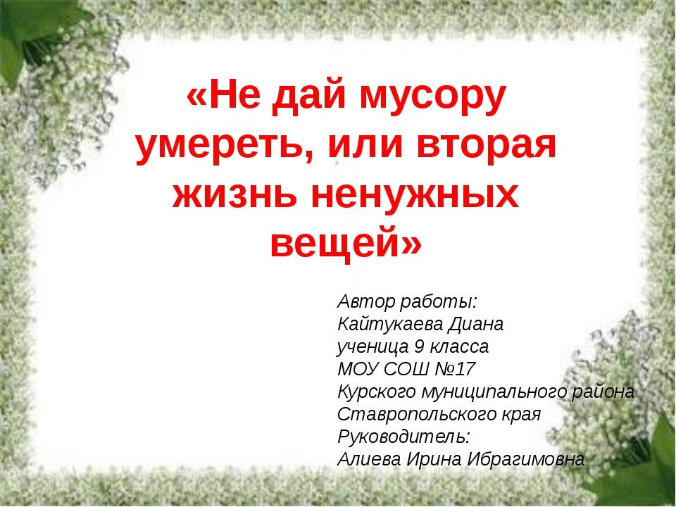 «Не дай мусору умереть, или вторая жизнь ненужных вещей» Автор работы: Кайту...