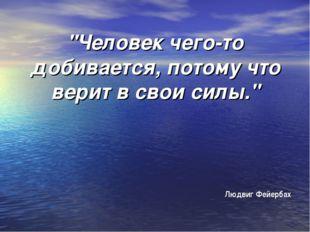 """""""Человек чего-то добивается, потому что верит в свои силы."""" Людвиг Фейербах"""