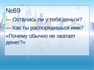 №69 — Остались ли у тебя деньги? — Как ты распорядишься ими? «Почему обычно н