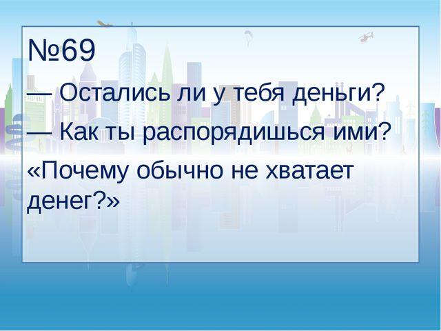 №69 — Остались ли у тебя деньги? — Как ты распорядишься ими? «Почему обычно н...