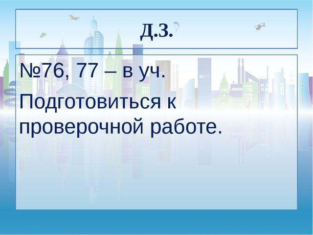 Д.З. №76, 77 – в уч. Подготовиться к проверочной работе.