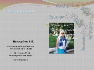 Р о з р о б н и к Низкодубова В.Й. учитель української мови та літератури НВК