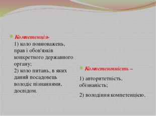 Компетенція- 1) коло повноважень, прав і обов'язків конкретного державного о
