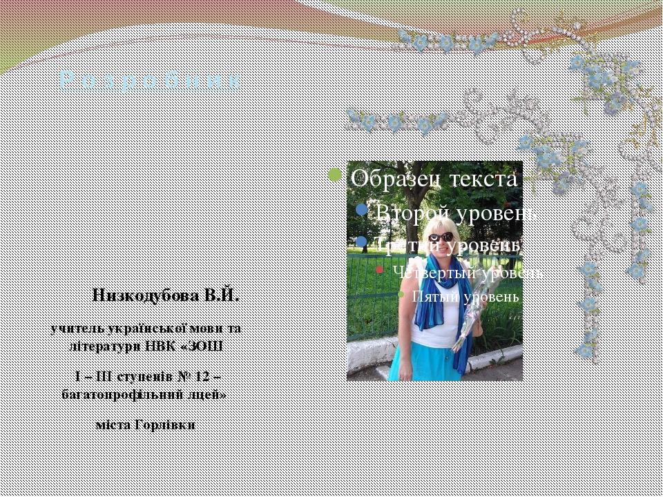 Р о з р о б н и к Низкодубова В.Й. учитель української мови та літератури НВК...