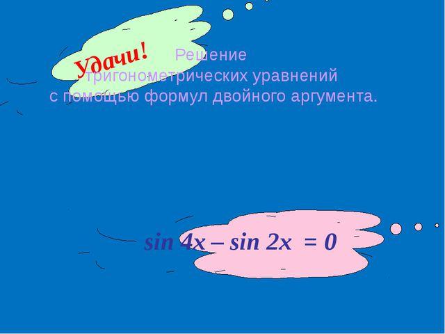 sin 4x – sin 2x = 0 Удачи! Решение тригонометрических уравнений с помощью фор...