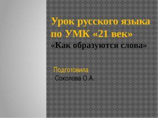 Урок русского языка по УМК «21 век» «Как образуются слова» Подготовила Соколо