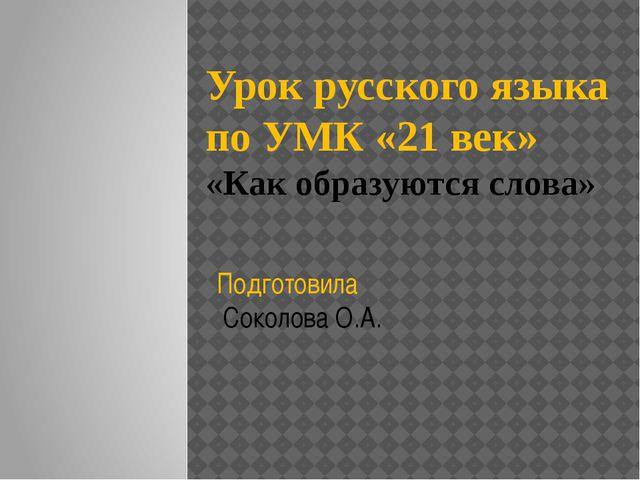 Урок русского языка по УМК «21 век» «Как образуются слова» Подготовила Соколо...